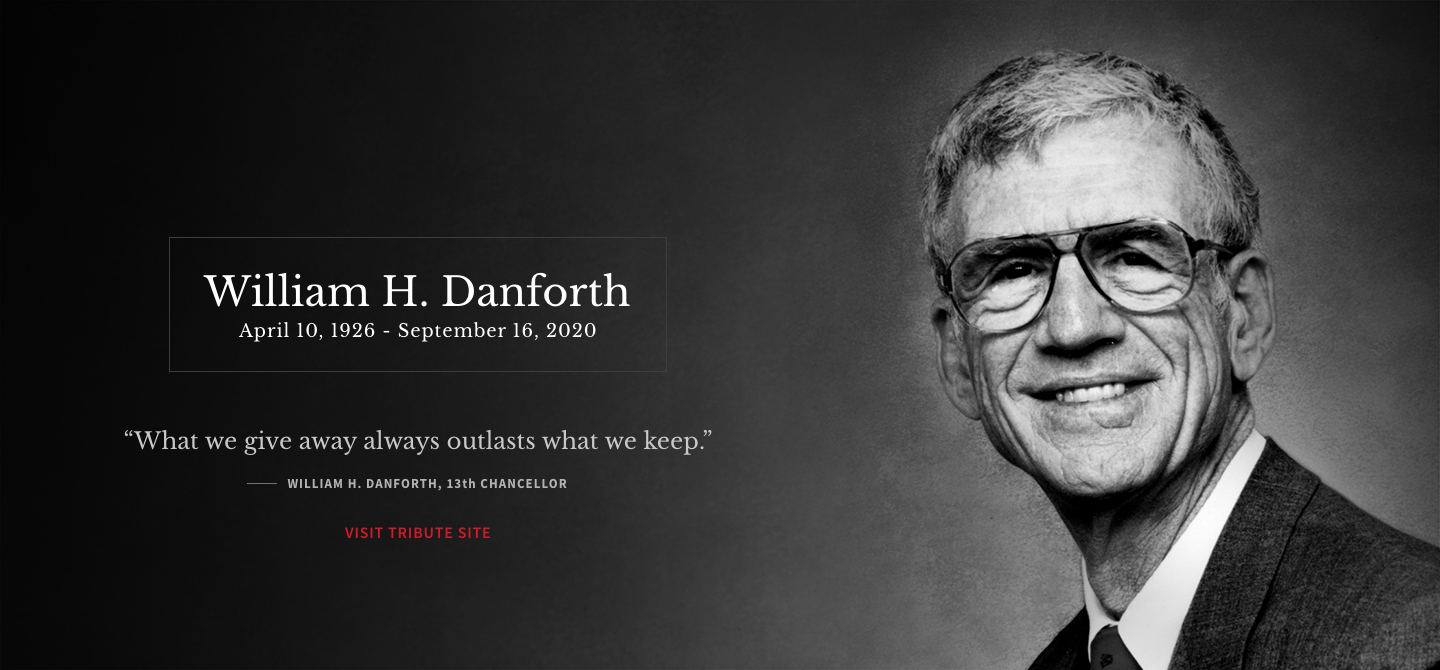 """William H. Danforth, April 10, 1926 - September 16, 2020 """"What we give away always outlasts what we keep."""" - William H. Danforth, 13th Chancellor"""